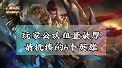 王者榮耀:玩家公認血量最厚,最抗揍的6個英雄