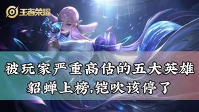 王者榮耀:被玩家嚴重高估的五大英雄,貂蟬上榜,鎧吹該停了