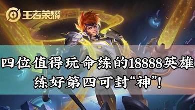 王者榮耀:四位值得玩命練的18888英雄,練好第四可封「神」!