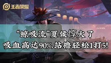 王者榮耀:「鯨吸流」夏侯惇火了,吸血高達90%,站擼輕鬆1打5!